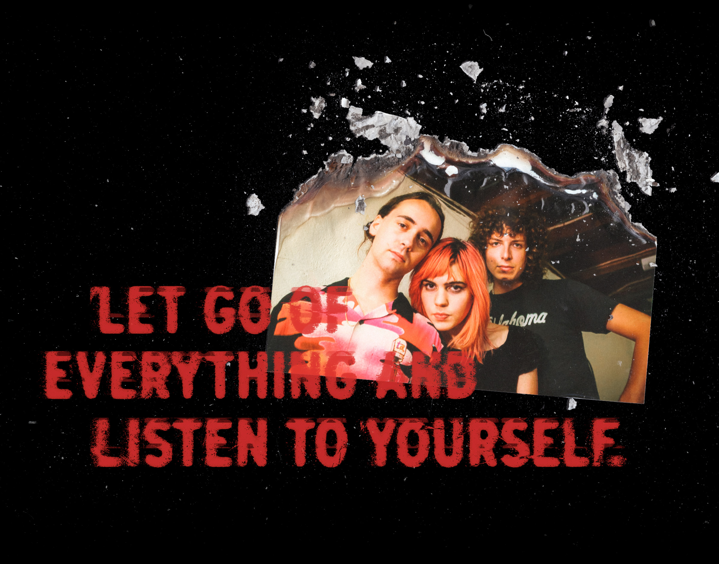 """A stylized photo of the trio that appears as if the top has been burnt away. Overlaid are the words """"Let go of everything and listen to yourself."""""""